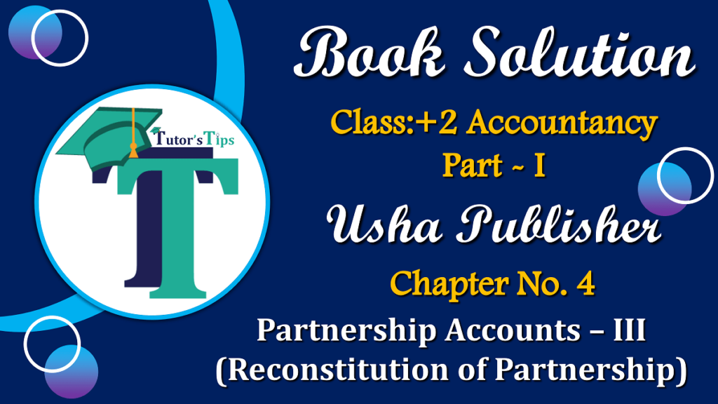 Chapter No. 4 - Partnership Accounts - III (Reconstitution of Partnership)- USHA Publication Class +2 - Solution